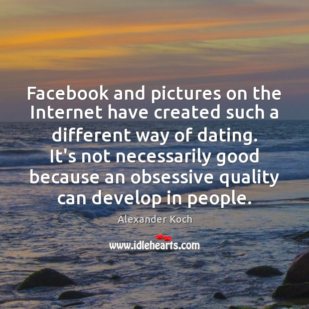 Facebook and pictures on the Internet have created such a different way Alexander Koch Picture Quote