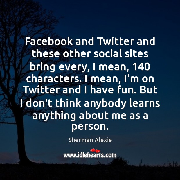 Facebook and Twitter and these other social sites bring every, I mean, 140 Sherman Alexie Picture Quote