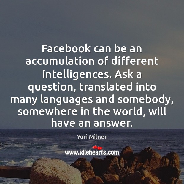 Facebook can be an accumulation of different intelligences. Ask a question, translated Yuri Milner Picture Quote