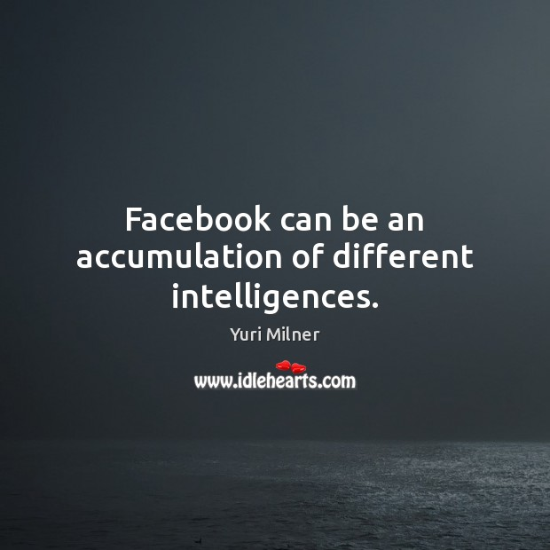 Facebook can be an accumulation of different intelligences. Yuri Milner Picture Quote