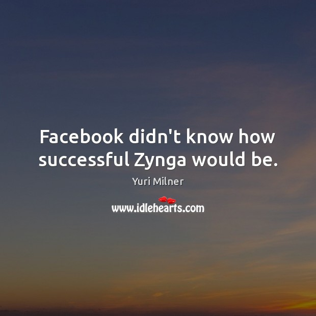 Facebook didn't know how successful Zynga would be. Yuri Milner Picture Quote