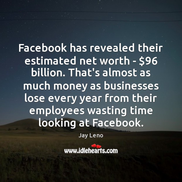Image, Facebook has revealed their estimated net worth – $96 billion. That's almost as
