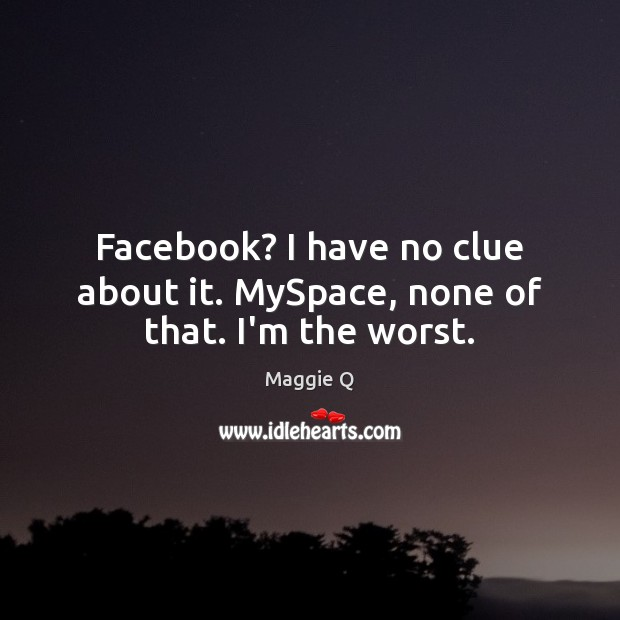 Facebook? I have no clue about it. MySpace, none of that. I'm the worst. Maggie Q Picture Quote