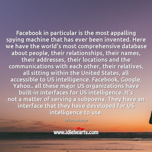 Facebook in particular is the most appalling spying machine that has ever Julian Assange Picture Quote