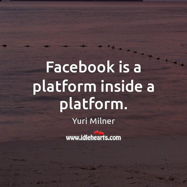 Facebook is a platform inside a platform. Yuri Milner Picture Quote