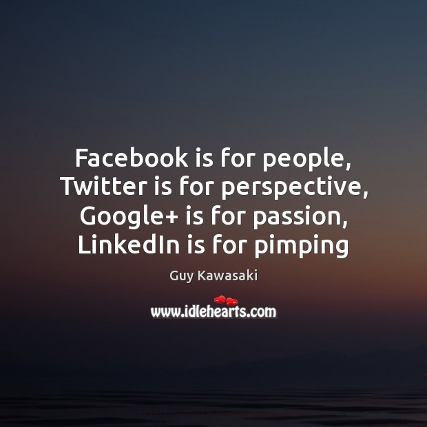 Facebook is for people, Twitter is for perspective, Google+ is for passion, Guy Kawasaki Picture Quote