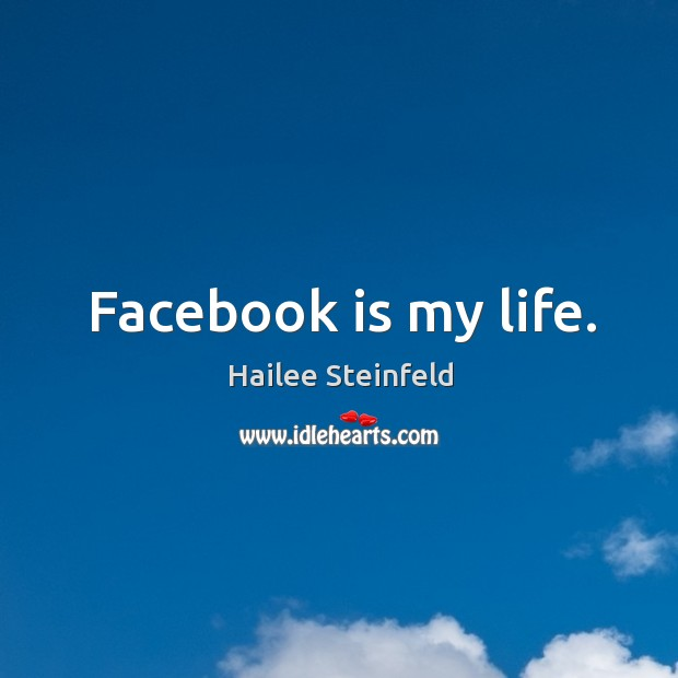 Image, Facebook is my life.