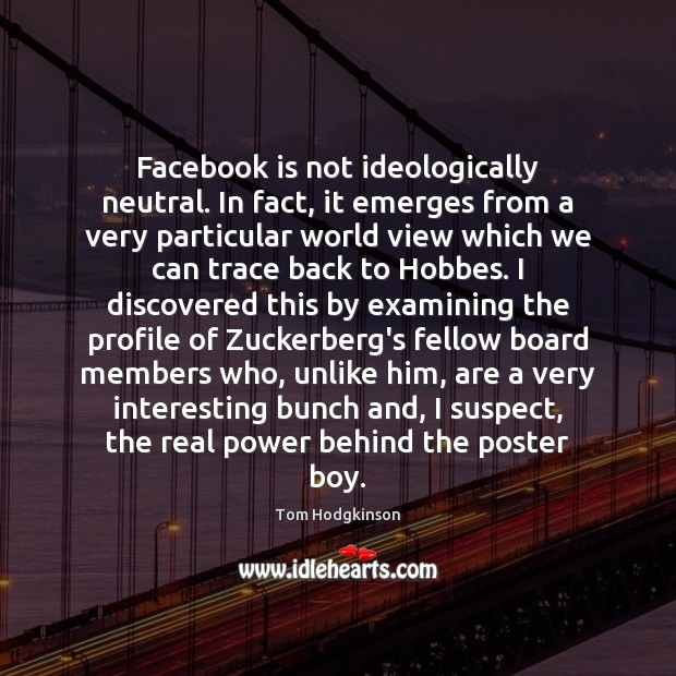 Facebook is not ideologically neutral. In fact, it emerges from a very Tom Hodgkinson Picture Quote