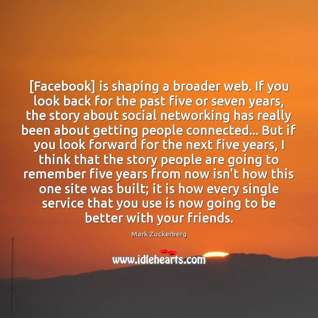 [Facebook] is shaping a broader web. If you look back for the Mark Zuckerberg Picture Quote