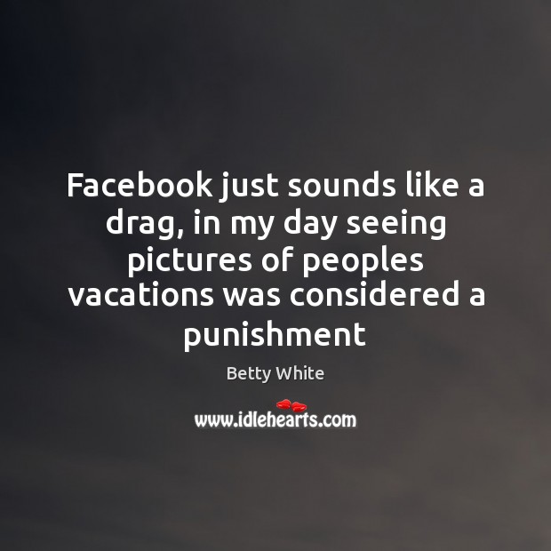 Facebook just sounds like a drag, in my day seeing pictures of Image