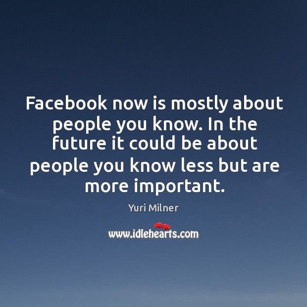 Facebook now is mostly about people you know. In the future it Yuri Milner Picture Quote