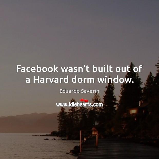 Facebook wasn't built out of a Harvard dorm window. Image