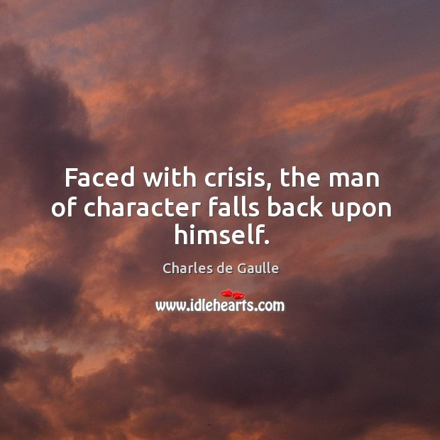 Faced with crisis, the man of character falls back upon himself. Image