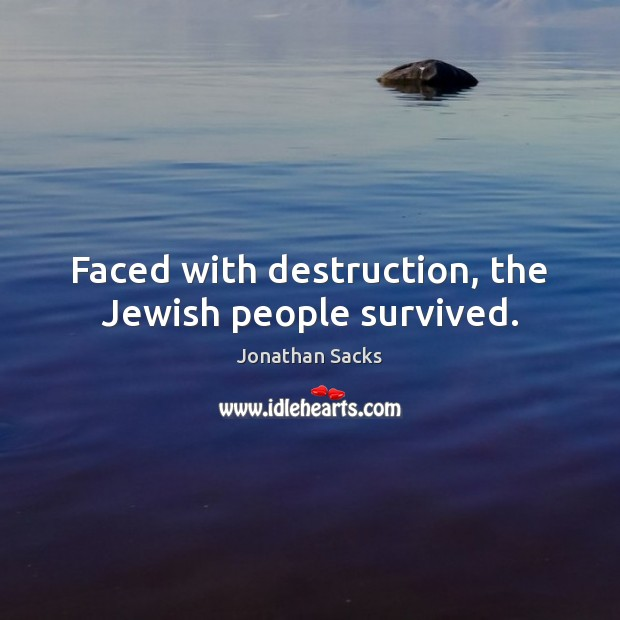 Faced with destruction, the Jewish people survived. Jonathan Sacks Picture Quote