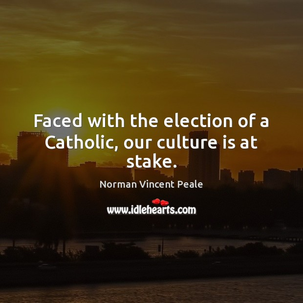 Faced with the election of a Catholic, our culture is at stake. Norman Vincent Peale Picture Quote