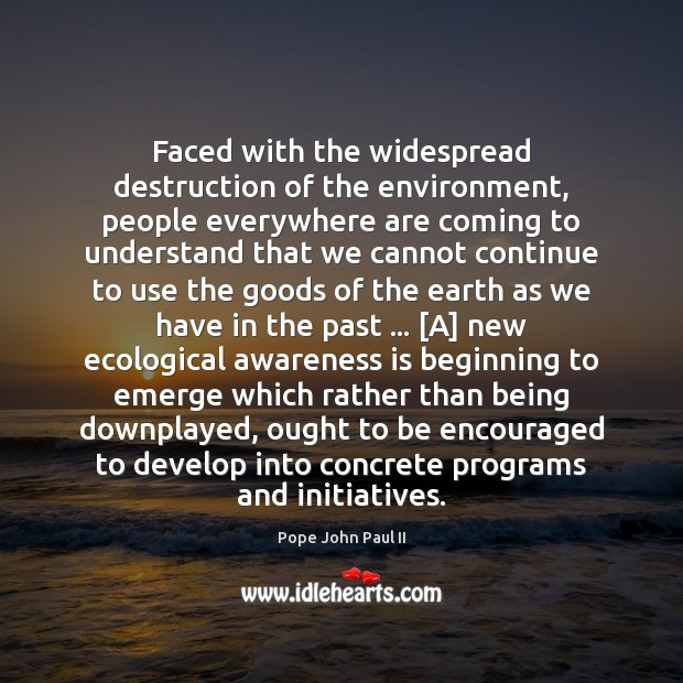 Faced with the widespread destruction of the environment, people everywhere are coming Pope John Paul II Picture Quote