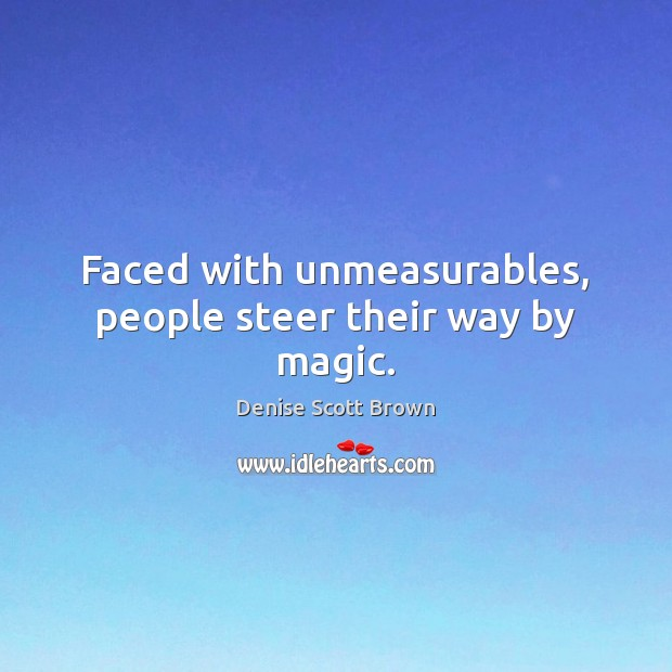 Faced with unmeasurables, people steer their way by magic. Image
