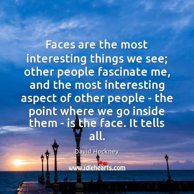 Faces are the most interesting things we see; other people fascinate me, Image