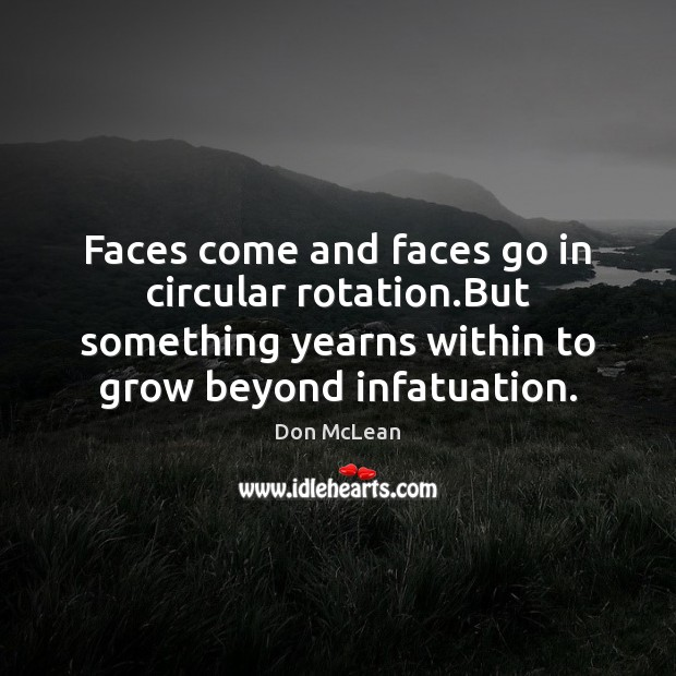 Faces come and faces go in circular rotation.But something yearns within Don McLean Picture Quote