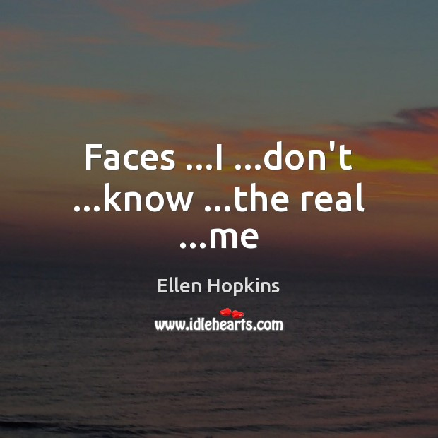 Faces …I …don't …know …the real …me Ellen Hopkins Picture Quote
