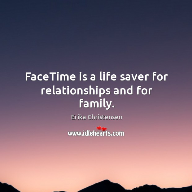 FaceTime is a life saver for relationships and for family. Erika Christensen Picture Quote