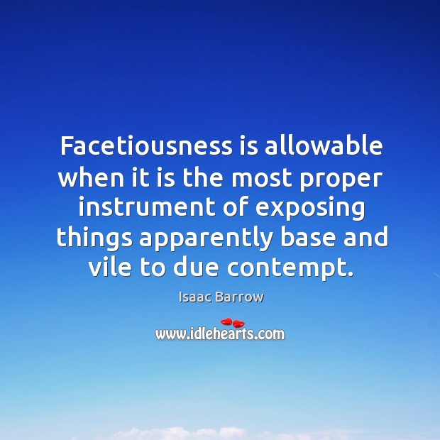 Facetiousness is allowable when it is the most proper instrument of exposing Image