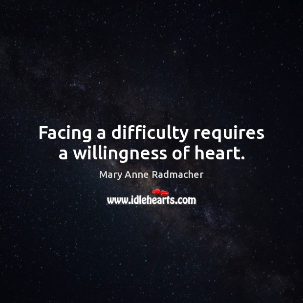 Facing a difficulty requires a willingness of heart. Mary Anne Radmacher Picture Quote