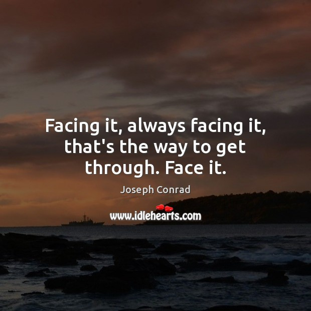 Image, Facing it, always facing it, that's the way to get through. Face it.