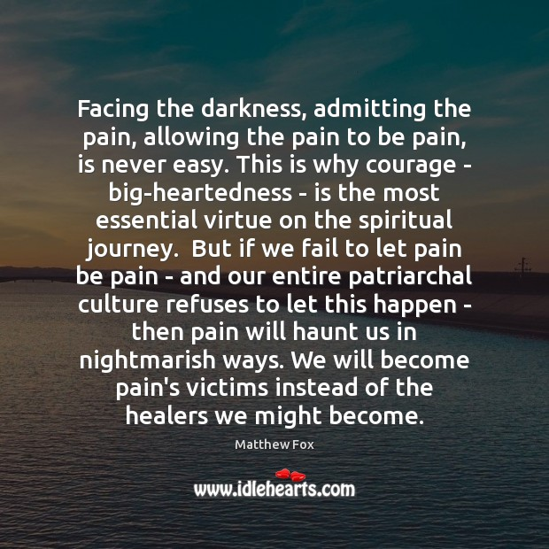 Facing the darkness, admitting the pain, allowing the pain to be pain, Matthew Fox Picture Quote