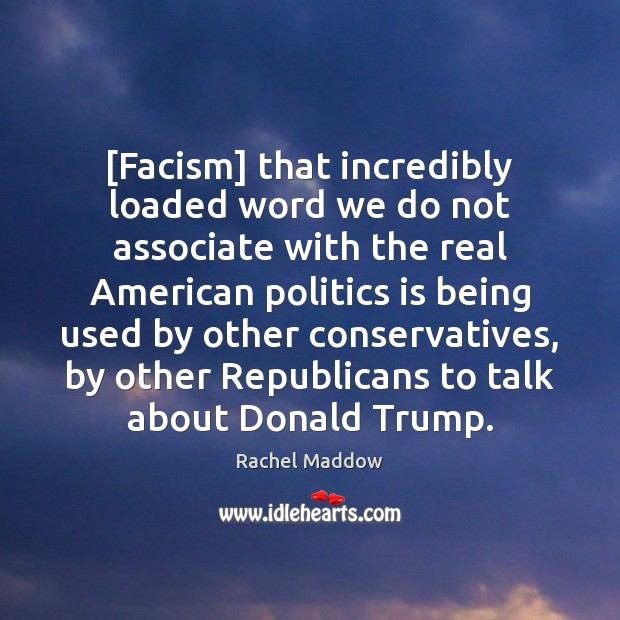 [Facism] that incredibly loaded word we do not associate with the real Rachel Maddow Picture Quote