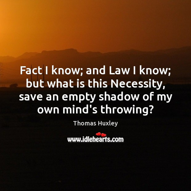 Fact I know; and Law I know; but what is this Necessity, Thomas Huxley Picture Quote