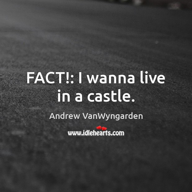 Image, FACT!: I wanna live in a castle.