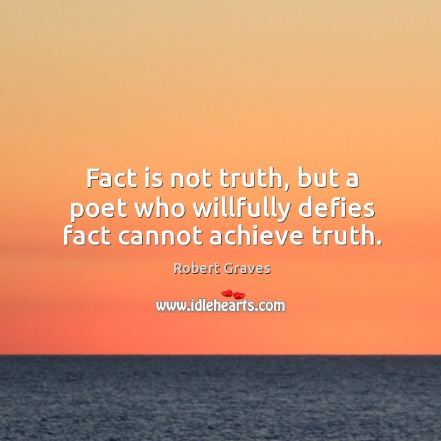 Fact is not truth, but a poet who willfully defies fact cannot achieve truth. Image
