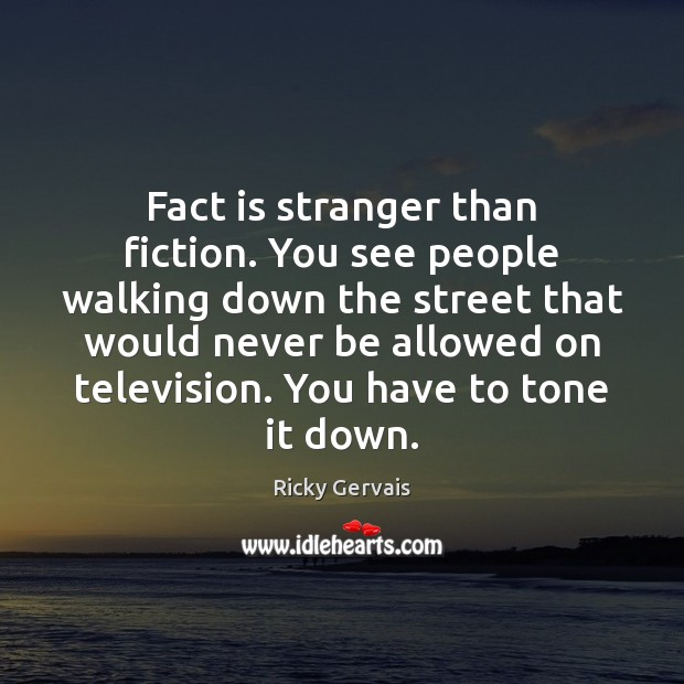 Fact is stranger than fiction. You see people walking down the street Image