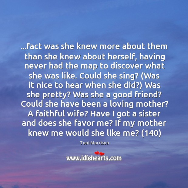 fact was she knew more about them than she knew about herself,