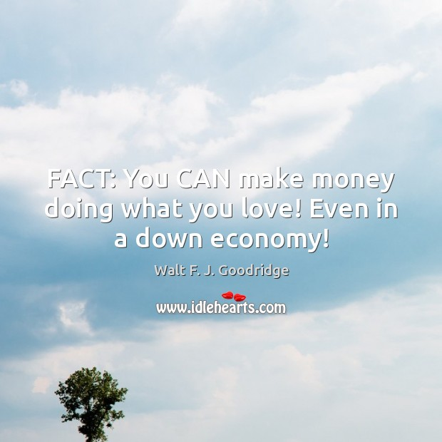 FACT: You CAN make money doing what you love! Even in a down economy! Image
