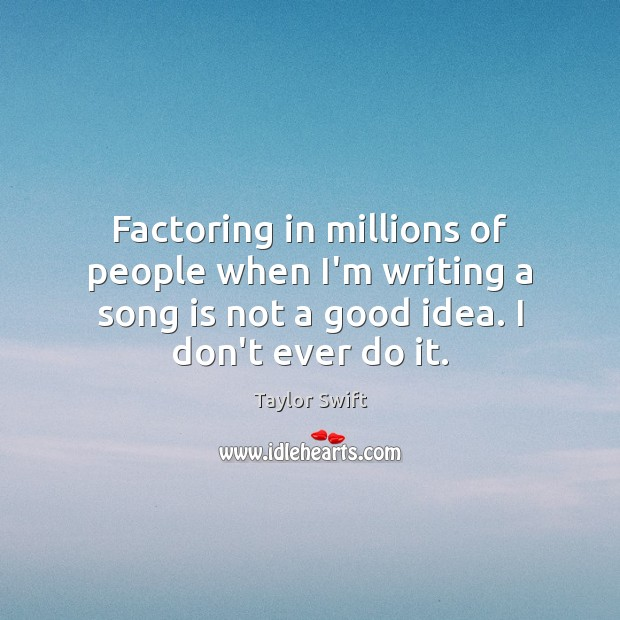 Factoring in millions of people when I'm writing a song is not Image