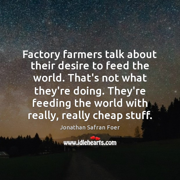 Factory farmers talk about their desire to feed the world. That's not Jonathan Safran Foer Picture Quote