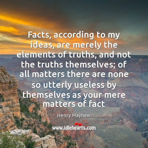 Facts, according to my ideas, are merely the elements of truths, and Image