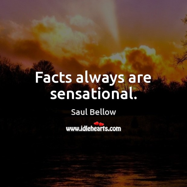 Facts always are sensational. Saul Bellow Picture Quote