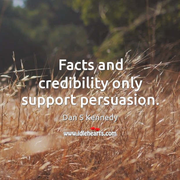 Facts and credibility only support persuasion. Image