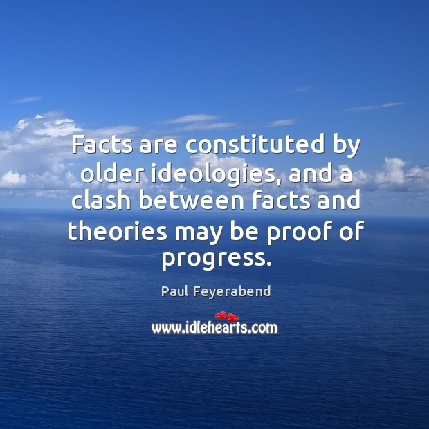 Facts are constituted by older ideologies, and a clash between facts and Paul Feyerabend Picture Quote