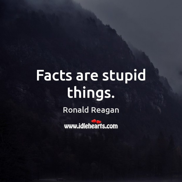 Image, Facts are stupid things.