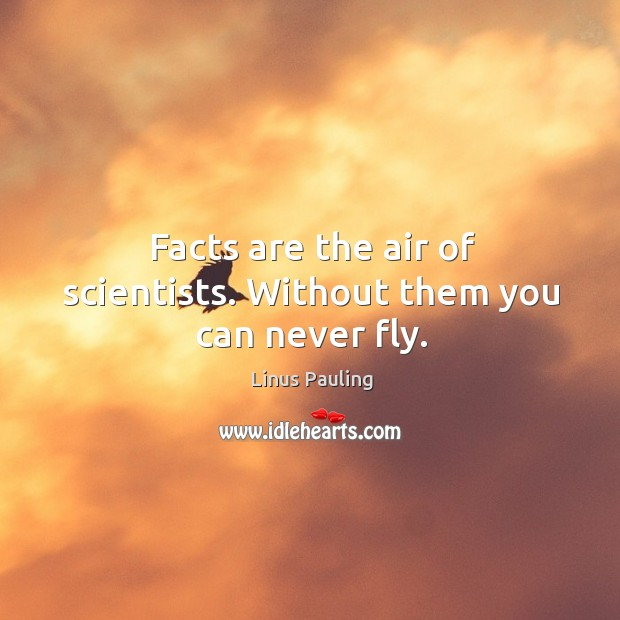Facts are the air of scientists. Without them you can never fly. Image