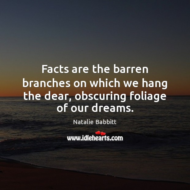 Facts are the barren branches on which we hang the dear, obscuring foliage of our dreams. Natalie Babbitt Picture Quote