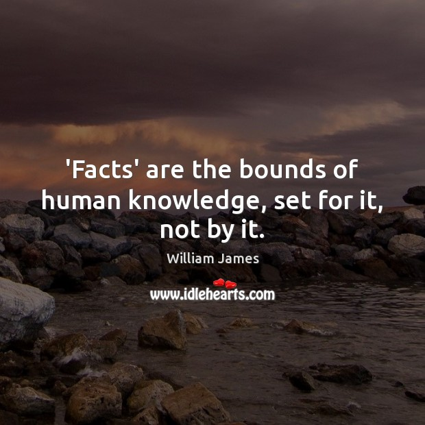 'Facts' are the bounds of human knowledge, set for it, not by it. Image
