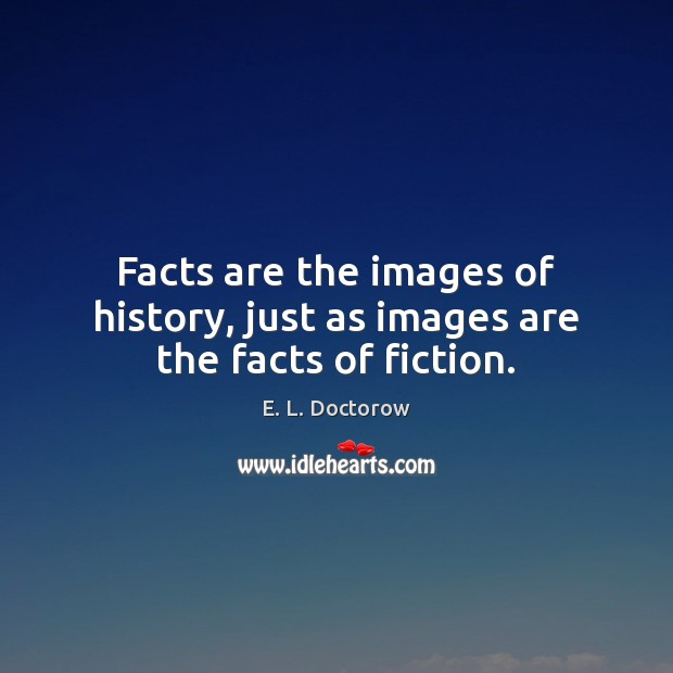 Facts are the images of history, just as images are the facts of fiction. E. L. Doctorow Picture Quote
