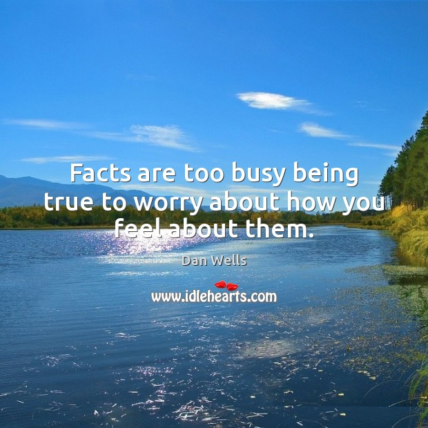 Facts are too busy being true to worry about how you feel about them. Dan Wells Picture Quote