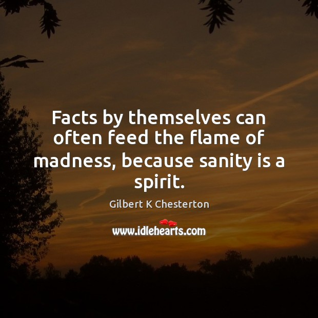 Facts by themselves can often feed the flame of madness, because sanity is a spirit. Image