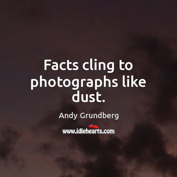 Image, Facts cling to photographs like dust.